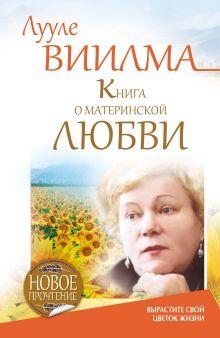 Виилма Л. - Книга о материнской любви. Вырастите свой цветок жизни обложка книги