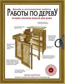 Хилтон Билл - Работы по дереву. Лучшие проекты мебели для дома обложка книги