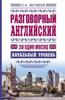 Матвеев С.А. - Разговорный английский за один месяц. Начальный уровень обложка книги