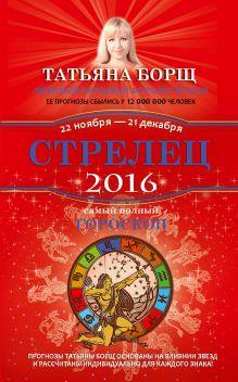Борщ Татьяна - Стрелец. Самый полный гороскоп на 2016 год. 22 ноября - 21 декабря обложка книги