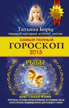 Борщ Татьяна - Самый полный гороскоп на 2015 год. Рыбы. 19 февраля-20 марта обложка книги