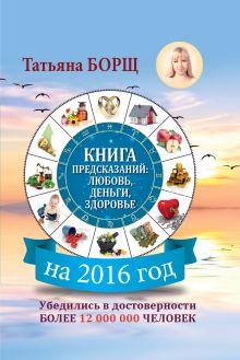Борщ Татьяна - Книга предсказаний на 2016 год: любовь, деньги, здоровье обложка книги