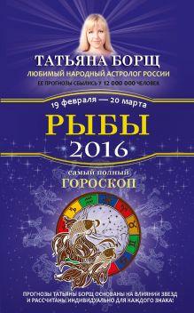 Борщ Татьяна - Рыбы. Самый полный гороскоп на 2016 год. 19 февраля - 20 марта обложка книги