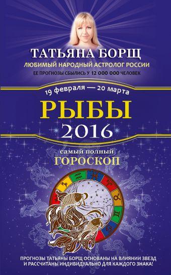 Рыбы. Самый полный гороскоп на 2016 год. 19 февраля - 20 марта Борщ Татьяна