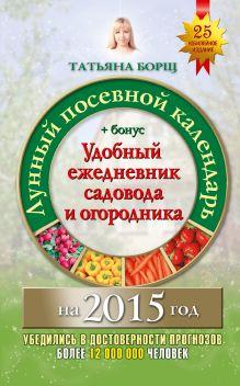 Борщ Татьяна - Лунный посевной календарь на 2015 год + удобный ежедневник садовода и огородника обложка книги