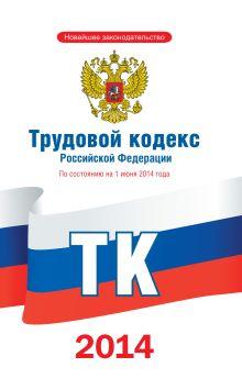 . - Трудовой кодекс Российской Федерации по состоянию на 1 июня 2014 года обложка книги