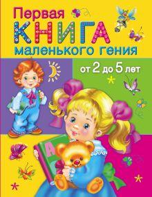 Дмитриева В.Г. - Первая книга маленького гения от 2 до 5 лет обложка книги