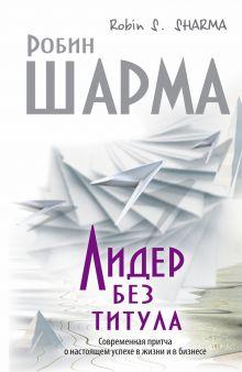 Шарма Р. - Лидер без титула. Современная притча об истинном успехе обложка книги