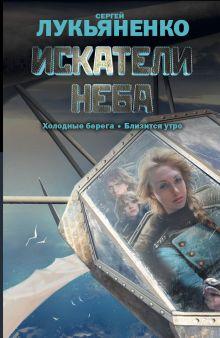 Лукьяненко С.В. - Искатели неба: Холодные берега. Близится утро. обложка книги