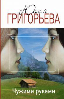 Григорьева Ю. - Чужими руками обложка книги