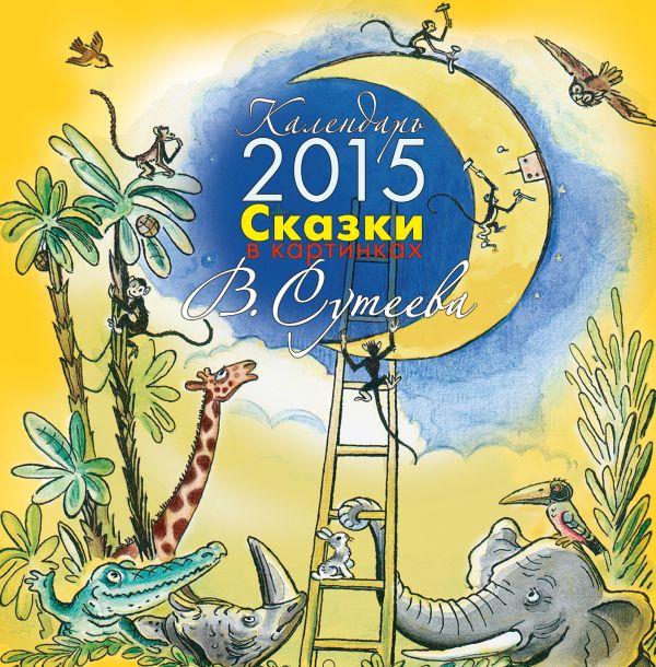 Сказки в картинках В. Сутеева. Календарь на 2015 год Сутеев В.Г.