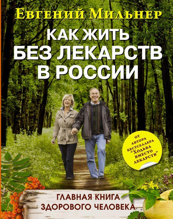 Как жить без лекарств в России. Главная книга здорового человека Мильнер Е.