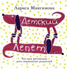 Максимова Лариса - Детский лепет. Что нам рассказали дети знаменитых родителей обложка книги