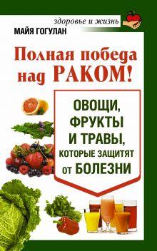 Полная победа над раком! Овощи, фрукты и травы, которые защитят от болезни обложка книги