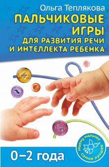 Теплякова О.Н. - Пальчиковые игры для развития речи и интеллекта ребенка. 0-2 года обложка книги