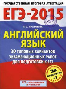 Музланова Е.С. - ЕГЭ-2015. Английский язык. (60х90/8) 30+1 типовых вариантов экзаменационных работ для подготовки к ЕГЭ. 11 класс обложка книги
