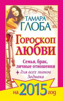 Глоба Тамара - Гороскоп любви для всех знаков Зодиака на 2015 год. Семья, брак, личные отношения обложка книги
