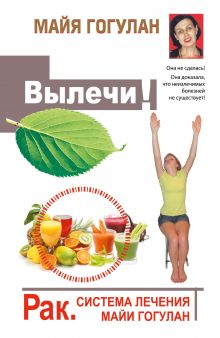 Гогулан М.Ф. - Вылечи! Рак. Система Лечения Майи Гогулан обложка книги