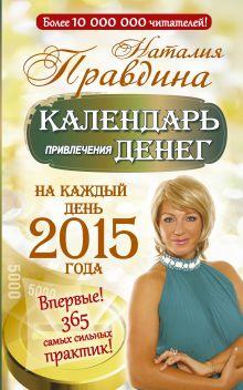 Правдина Н.Б. - Календарь привлечения денег. На каждый день 2015 года. Впервые! 365 самых сильных практик! обложка книги