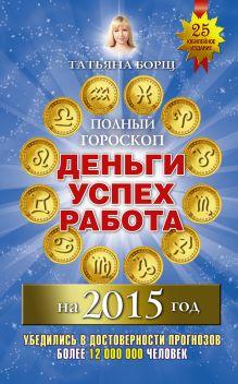 Борщ Татьяна - Полный гороскоп: деньги, успех, работа на 2015 год обложка книги
