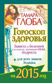 Глоба Тамара - Гороскоп здоровья для всех знаков Зодиака на 2015 год. Защита от болезней и усталости, жизненная сила, бодрость обложка книги