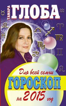 Глоба Т.И. - ГОРОСКОП НА 2015 ГОД ДЛЯ ВСЕЙ СЕМЬИ обложка книги