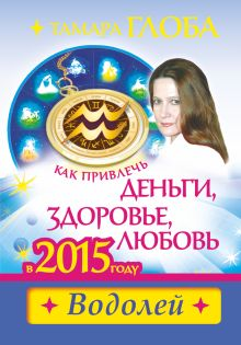 Глоба Т.М. - Как привлечь деньги, здоровье и любовь в 2015 году. ВОДОЛЕЙ обложка книги