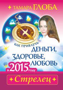 Глоба Т.М. - Как привлечь деньги, здоровье и любовь в 2015 году. СТРЕЛЕЦ обложка книги