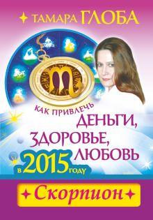 Глоба Т.М. - Как привлечь деньги, здоровье и любовь в 2015 году. СКОРПИОН обложка книги