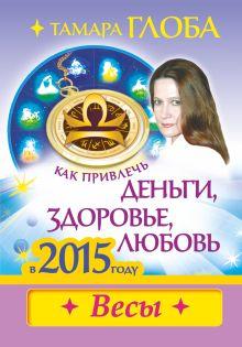 Глоба Т.М. - Как привлечь деньги, здоровье и любовь в 2015 году. ВЕСЫ обложка книги