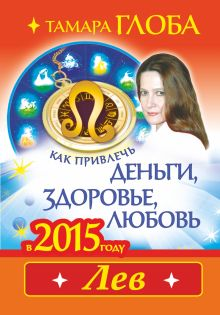 Глоба Т.М. - Как привлечь деньги, здоровье и любовь в 2015 году. ЛЕВ обложка книги