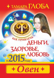 Глоба Т.М. - Как привлечь деньги, здоровье и любовь в 2015 году. ОВЕН обложка книги