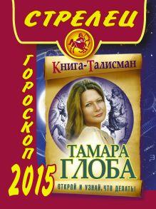 Глоба Т.М. - СТРЕЛЕЦ. Гороскоп 2015 обложка книги