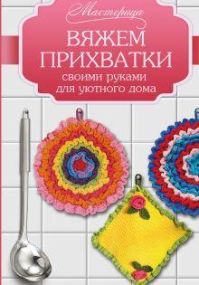 . - Вяжем прихватки своими руками для уютного дома обложка книги
