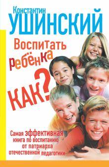 Ушинский К.Д. - Воспитать ребёнка как? обложка книги