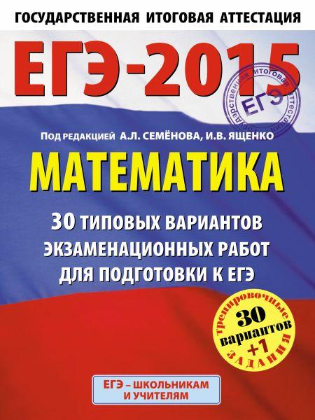 ЕГЭ-2015. Математика. (60х90/8) 30+1 типовых вариантов экзаменационных работ для подготовки к ЕГЭ. 11 класс