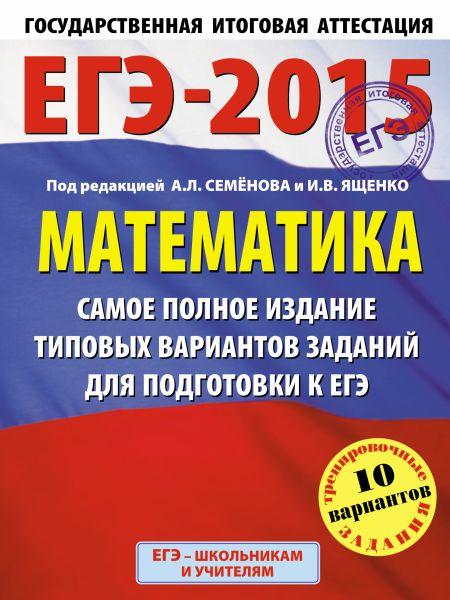 ЕГЭ-2015. Математика. (60х90/8) Самое полное издание типовых вариантов заданий для подготовки к ЕГЭ. 11 класс
