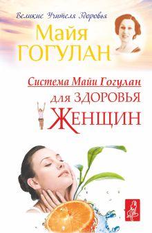 Гогулан М.Ф. - Система Майи Гогулан для здоровья женщин обложка книги