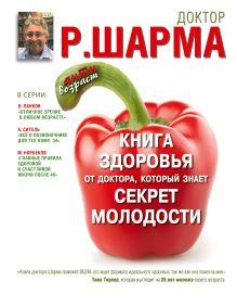 Шарма Р. - Книга здоровья от доктора, который знает секрет молодости. Живи дольше - становись моложе. обложка книги