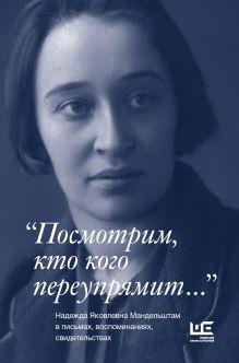 . - Посмотрим, кто кого переупрямит... Надежда Яковлевна Мандельштам в письмах, воспоминаниях, свидетельствах обложка книги