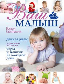 Соломина К. - Ваш малыш день за днём: от рождения до трех лет. Игры и занятия на каждый день обложка книги