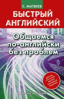 Матвеев С.А. - Быстрый английский. Общаемся по-английски без проблем обложка книги