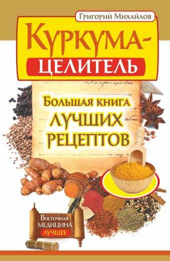Куркума-целитель. Большая книга лучших рецептов Михайлов Григорий