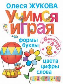 Жукова О.С. - Учимся играя. Формы, буквы, цвета, цифры, слова. От 6 месяцев до 3 лет обложка книги