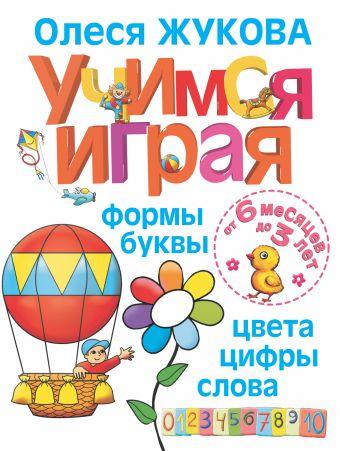 Учимся играя. Формы, буквы, цвета, цифры, слова. От 6 месяцев до 3 лет Жукова О.С.