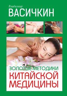 Васичкин В.И. - Золотые методики китайской медицины обложка книги