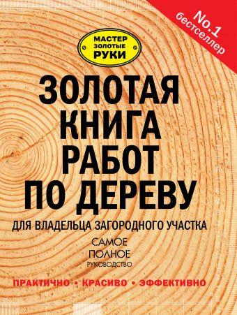 Золотая книга работ по дереву для владельца загородного участка .