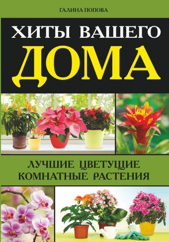 Хиты вашего дома. Лучшие цветущие комнатные растения Попова Г.Р.