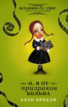 Купить Книга О, я от призраков больна Брэдли А. 978-5-17-087492-7 Издательство «АСТ»