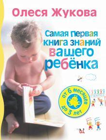 Жукова О.С. - Самая первая книга знаний вашего ребенка. От 6 месяцев до 3 лет обложка книги
